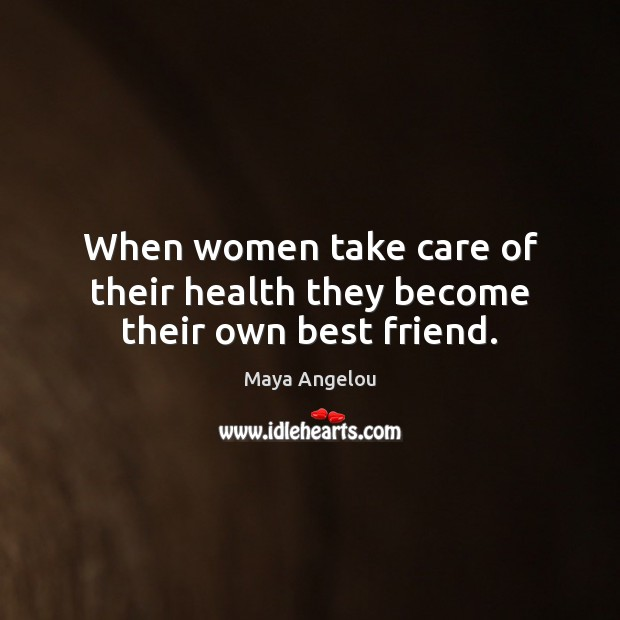 When women take care of their health they become their own best friend. Maya Angelou Picture Quote