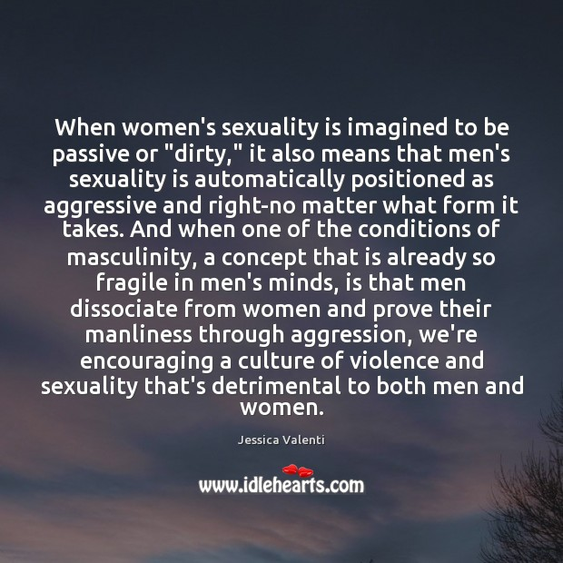 "When women's sexuality is imagined to be passive or ""dirty,"" it also Jessica Valenti Picture Quote"