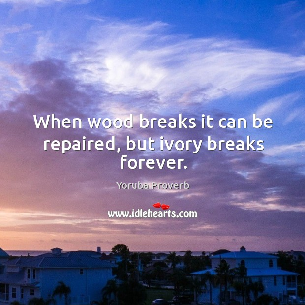 When wood breaks it can be repaired, but ivory breaks forever. Yoruba Proverbs Image