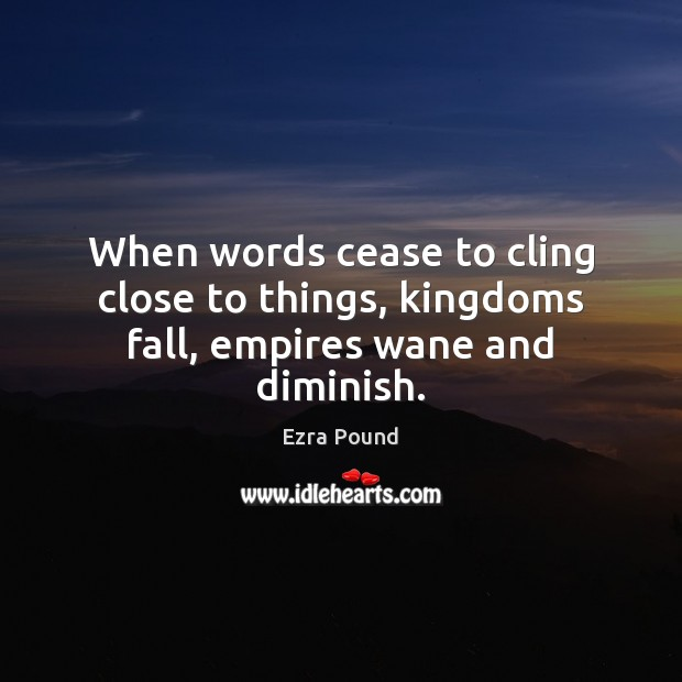 When words cease to cling close to things, kingdoms fall, empires wane and diminish. Ezra Pound Picture Quote