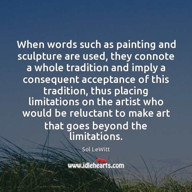 Sol LeWitt Picture Quote image saying: When words such as painting and sculpture are used, they connote a