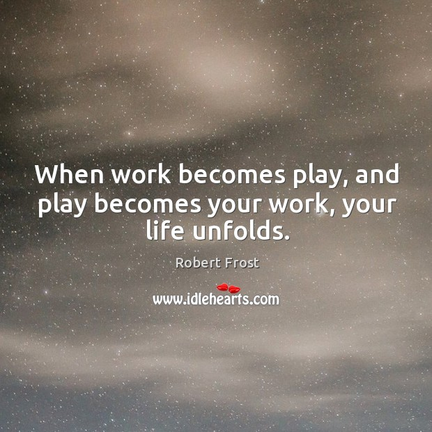 When work becomes play, and play becomes your work, your life unfolds. Image