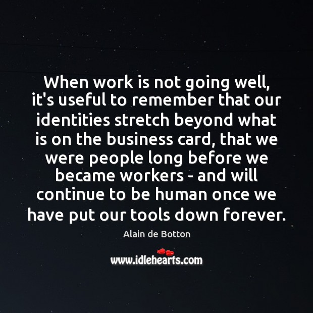 When work is not going well, it's useful to remember that our Alain de Botton Picture Quote