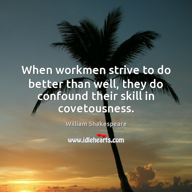 When workmen strive to do better than well, they do confound their skill in covetousness. William Shakespeare Picture Quote