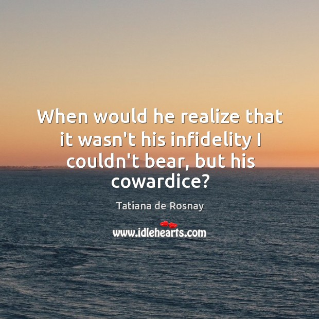 When would he realize that it wasn't his infidelity I couldn't bear, but his cowardice? Image