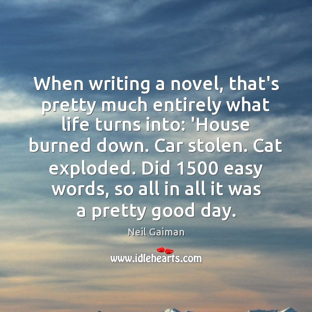 When writing a novel, that's pretty much entirely what life turns into: Good Day Quotes Image