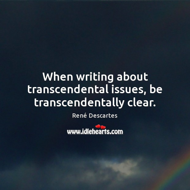 When writing about transcendental issues, be transcendentally clear. René Descartes Picture Quote