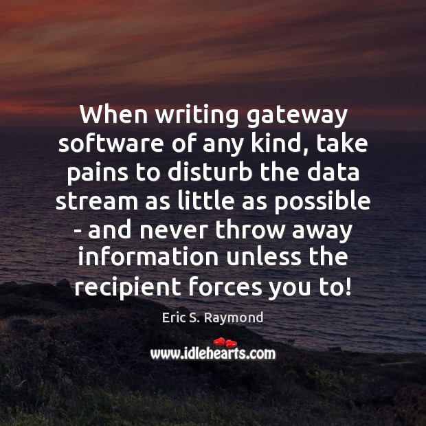 When writing gateway software of any kind, take pains to disturb the Eric S. Raymond Picture Quote