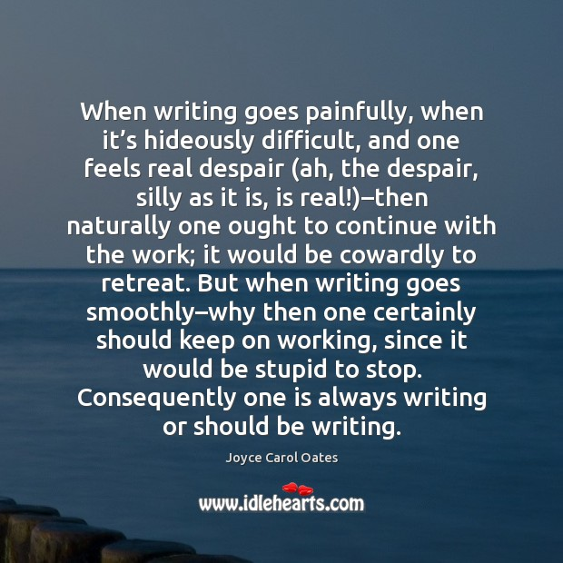 When writing goes painfully, when it's hideously difficult, and one feels Joyce Carol Oates Picture Quote