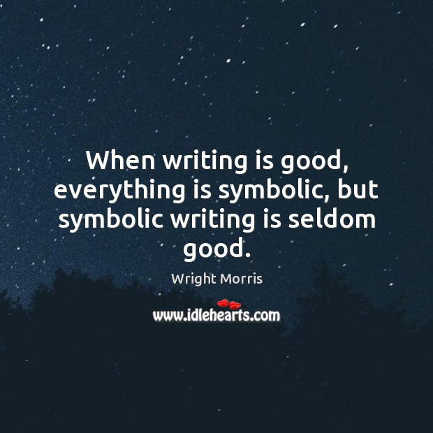 Wright Morris Picture Quote image saying: When writing is good, everything is symbolic, but symbolic writing is seldom good.