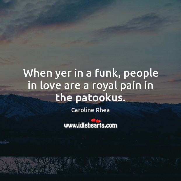 When yer in a funk, people in love are a royal pain in the patookus. Image