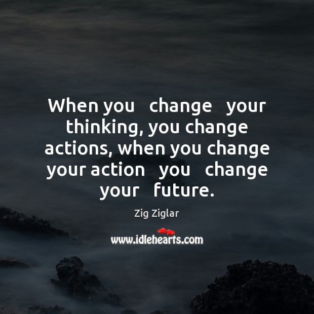 When you   change   your thinking, you change actions, when you change your Image