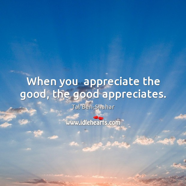 Image, When you  appreciate the good, the good appreciates.