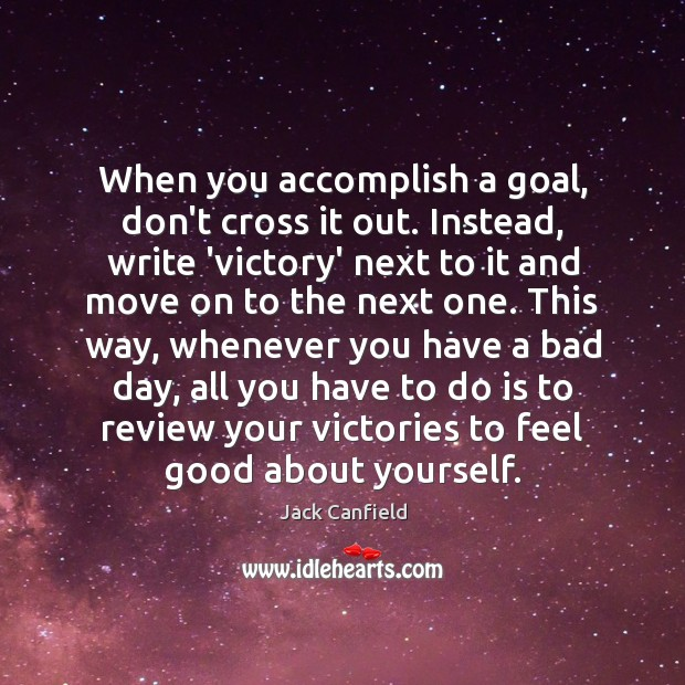 When you accomplish a goal, don't cross it out. Instead, write 'victory' Jack Canfield Picture Quote