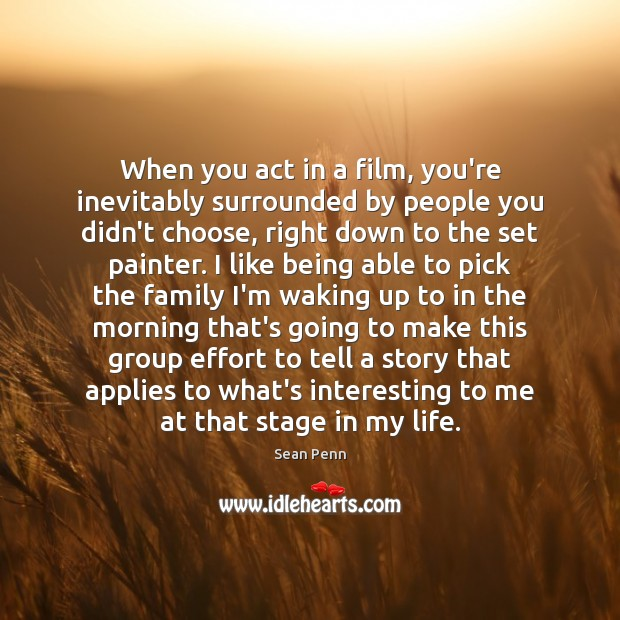 When you act in a film, you're inevitably surrounded by people you Image