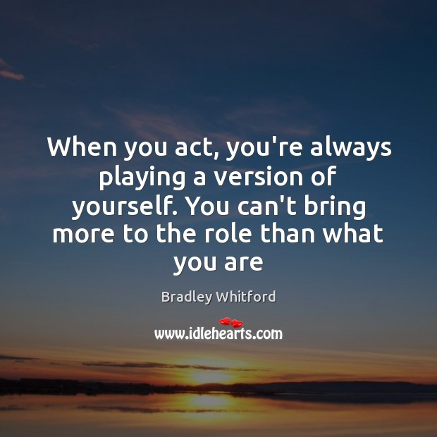 Image, When you act, you're always playing a version of yourself. You can't