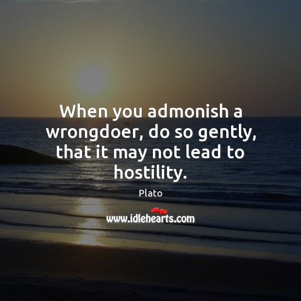 When you admonish a wrongdoer, do so gently, that it may not lead to hostility. Plato Picture Quote