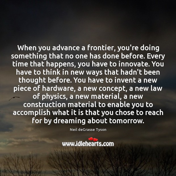 When you advance a frontier, you're doing something that no one has Neil deGrasse Tyson Picture Quote