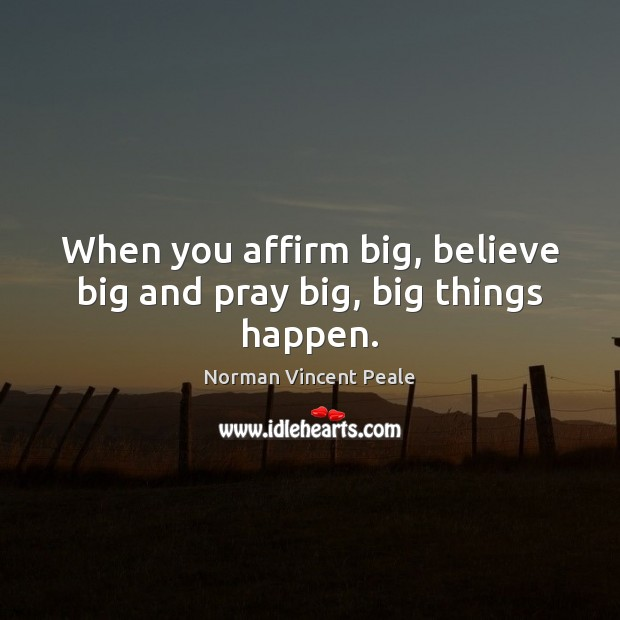 When you affirm big, believe big and pray big, big things happen. Norman Vincent Peale Picture Quote