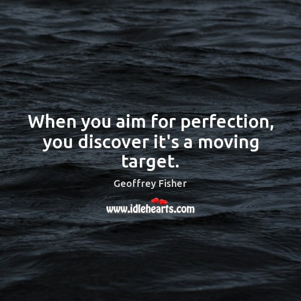 When you aim for perfection, you discover it's a moving target. Geoffrey Fisher Picture Quote