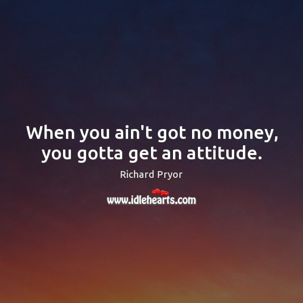 When you ain't got no money, you gotta get an attitude. Richard Pryor Picture Quote