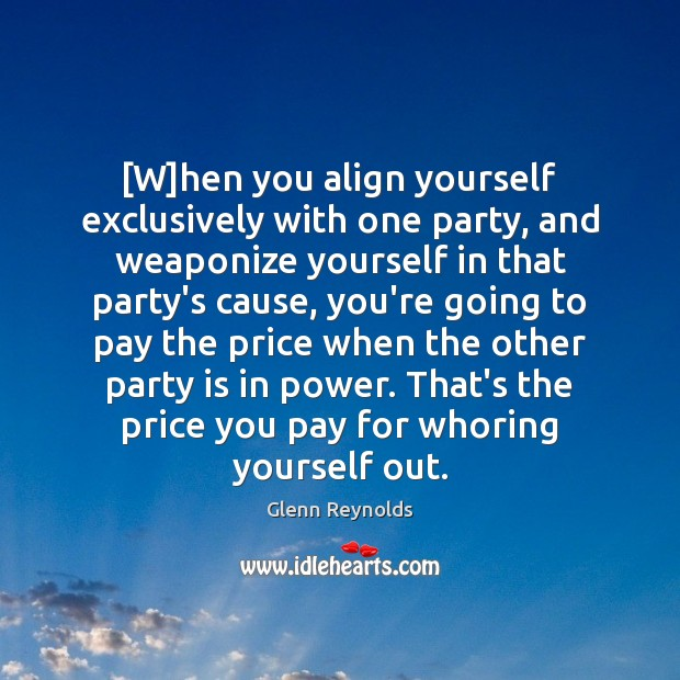 [W]hen you align yourself exclusively with one party, and weaponize yourself Price You Pay Quotes Image