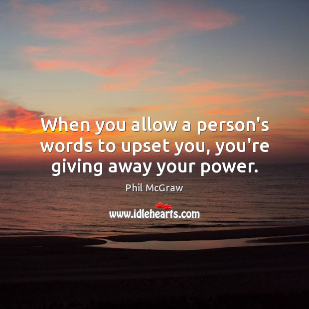 Image, When you allow a person's words to upset you, you're giving away your power.