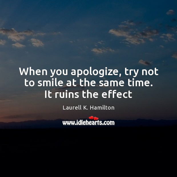 Image, When you apologize, try not to smile at the same time. It ruins the effect