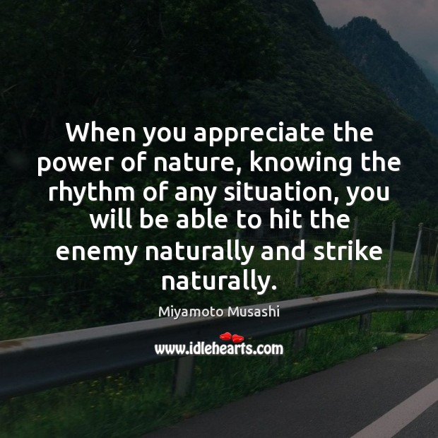 When you appreciate the power of nature, knowing the rhythm of any Miyamoto Musashi Picture Quote