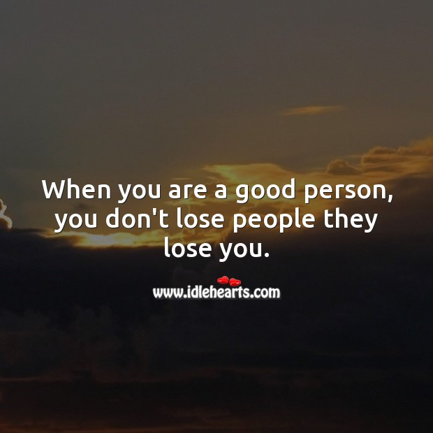 When you are a good person, you don't lose people they lose you. Image