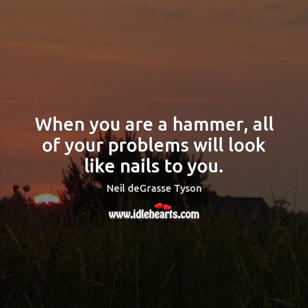 When you are a hammer, all of your problems will look like nails to you. Image