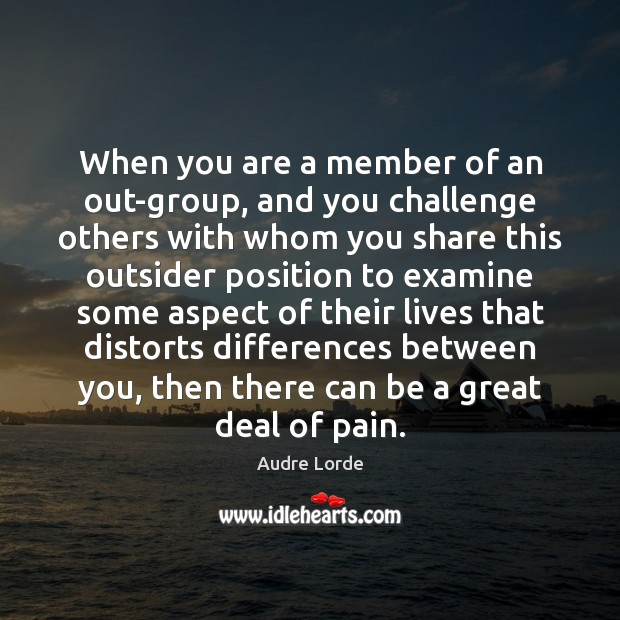 When you are a member of an out-group, and you challenge others Audre Lorde Picture Quote
