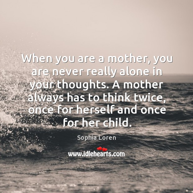 When you are a mother, you are never really alone in your thoughts. A mother always has to think twice.. Image