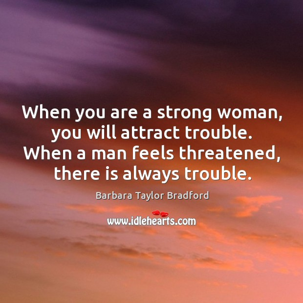 When you are a strong woman, you will attract trouble. When a man feels threatened, there is always trouble. Barbara Taylor Bradford Picture Quote