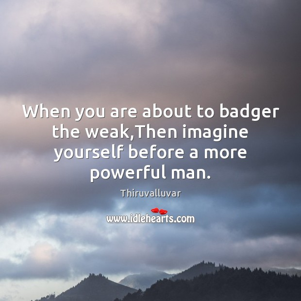 Image, When you are about to badger the weak,Then imagine yourself before a more powerful man.