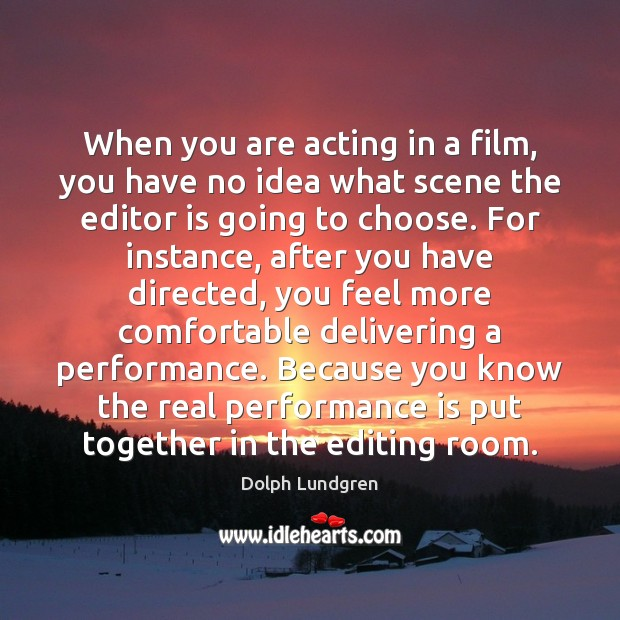 When you are acting in a film, you have no idea what Performance Quotes Image