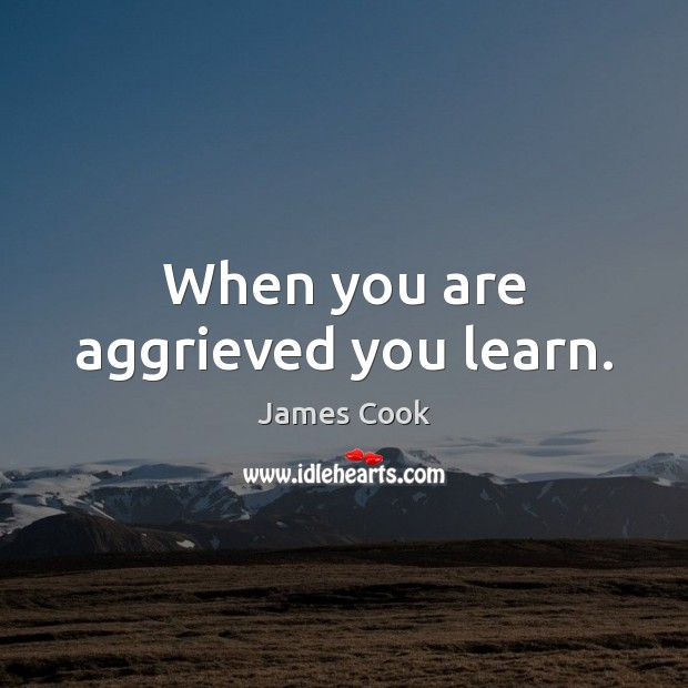 When you are aggrieved you learn. Image