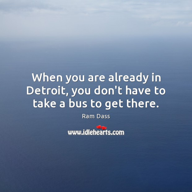 When you are already in Detroit, you don't have to take a bus to get there. Ram Dass Picture Quote