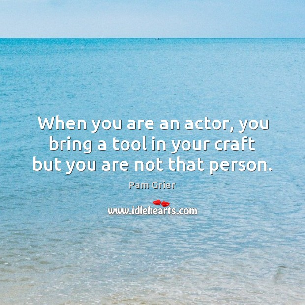 When you are an actor, you bring a tool in your craft but you are not that person. Pam Grier Picture Quote