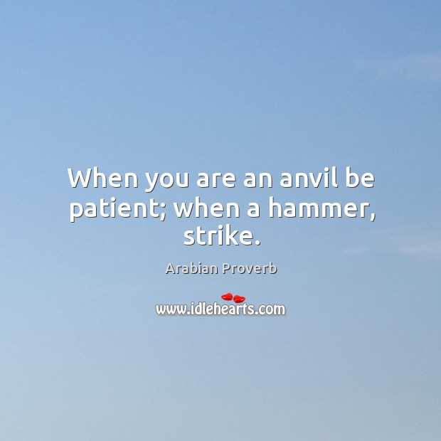 When you are an anvil be patient; when a hammer, strike. Arabian Proverbs Image