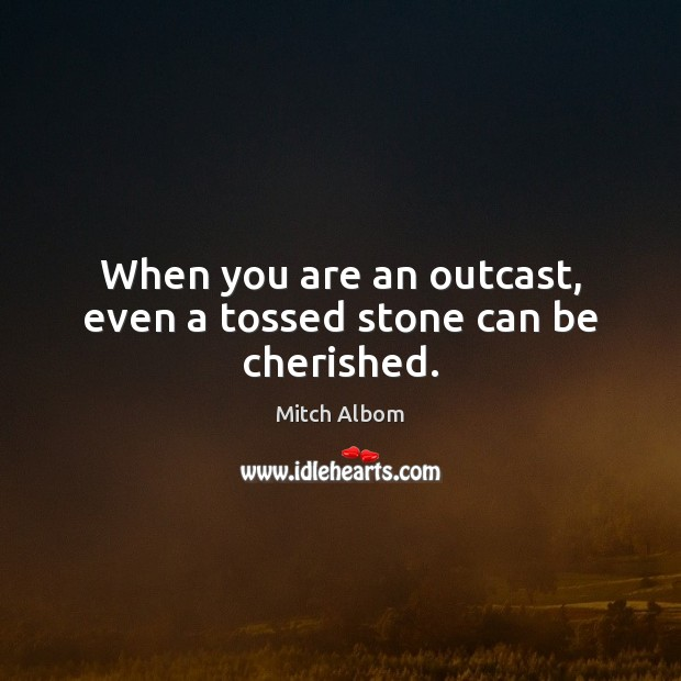 When you are an outcast, even a tossed stone can be cherished. Mitch Albom Picture Quote