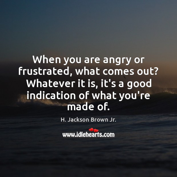 Image, When you are angry or frustrated, what comes out? Whatever it is,
