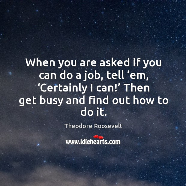 Image, When you are asked if you can do a job, tell 'em, 'certainly I can!' then get busy and find out how to do it.