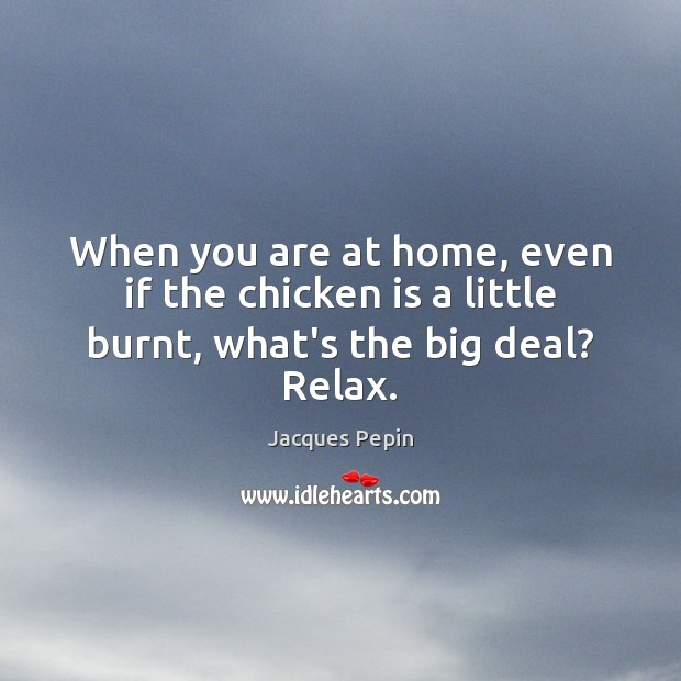 When you are at home, even if the chicken is a little burnt, what's the big deal? Relax. Image