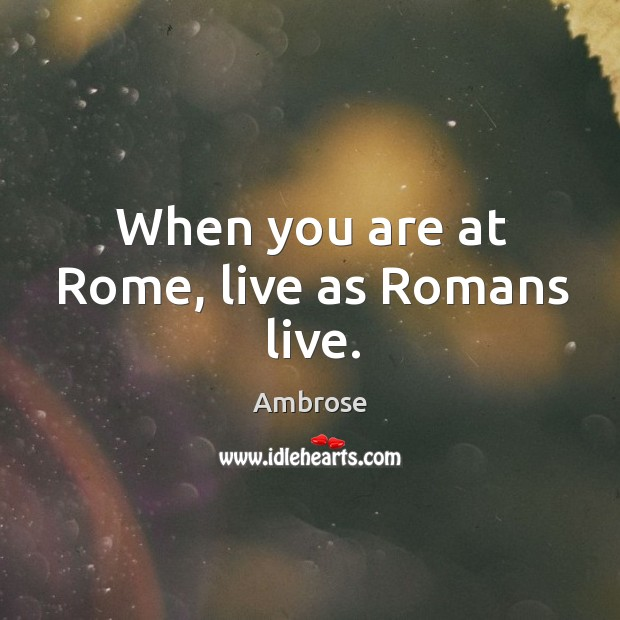 Image, When you are at Rome, live as Romans live.