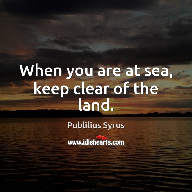 When you are at sea, keep clear of the land. Publilius Syrus Picture Quote