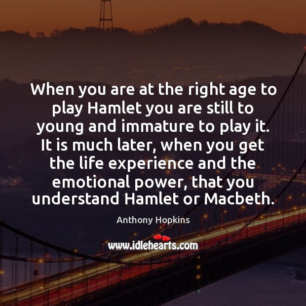 Image, When you are at the right age to play Hamlet you are