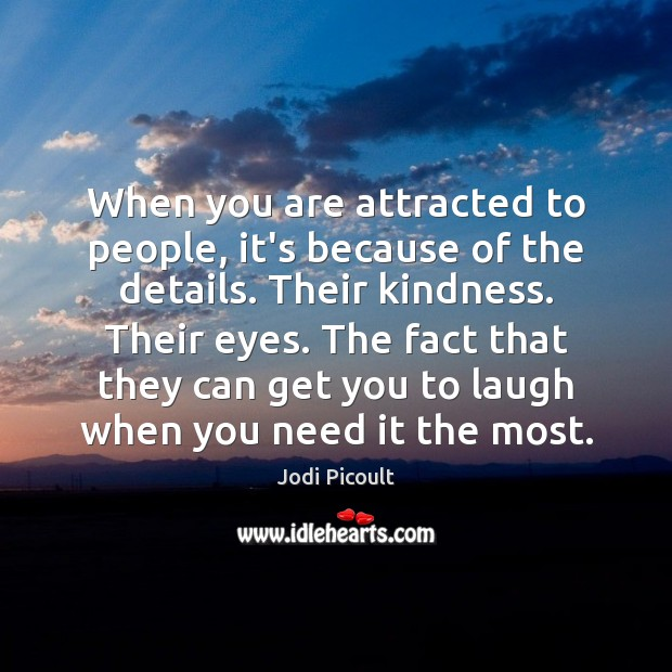 When you are attracted to people, it's because of the details. Their Image