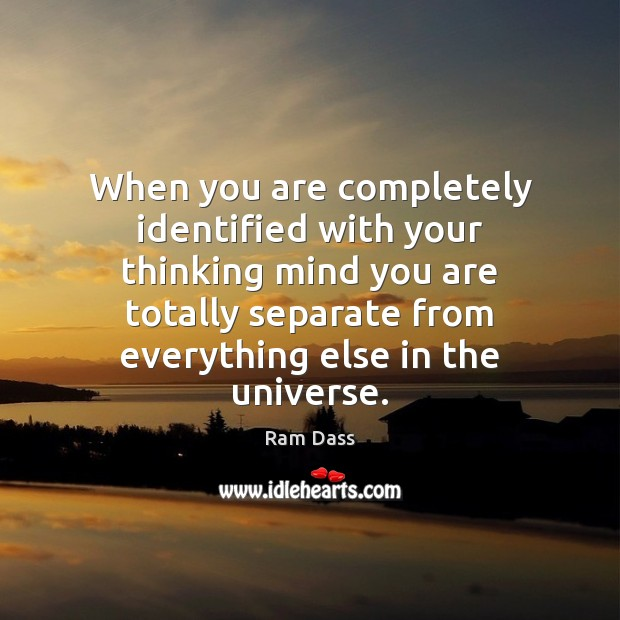 When you are completely identified with your thinking mind you are totally Ram Dass Picture Quote