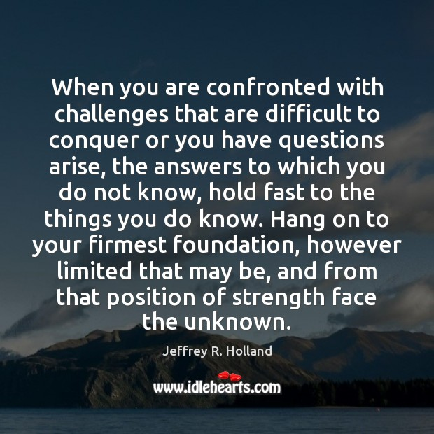 When you are confronted with challenges that are difficult to conquer or Jeffrey R. Holland Picture Quote